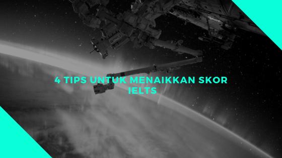 Empat Tips Untuk Menaikkan Skor  IELTS