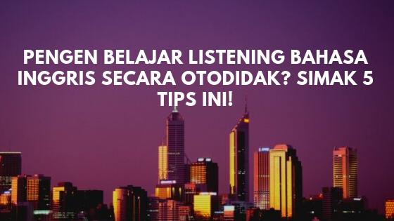 Pengen Belajar Listening Bahasa Inggris Secara Otodidak? Simak 5 Tips ini!